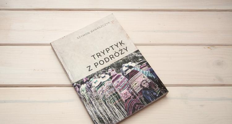 """""""Tryptyk z podróży"""" – Szymon Banaszczyk"""